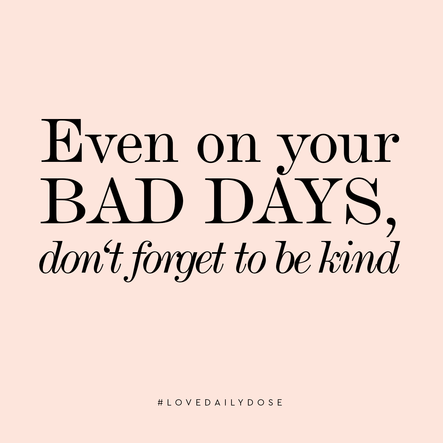 Bad Days, Be Kind - Love Daily Dose